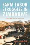 Farm Labor Struggles in Zimbabwe: The Ground of Politics by Blair Rutherford