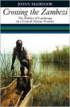 Crossing the Zambezi- The Politics of Landscape on a Central African Frontier by Joan Mcgregor